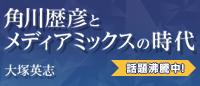 『角川歴彦とメディアミックスの時代』大塚英志   原点としての80年代史から大塚英志があぶり出す巨大メディアグループのゆくえ。